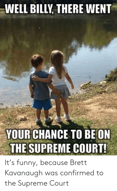 Supreme Court: It's funny, because Brett Kavanaugh was confirmed to the Supreme Court