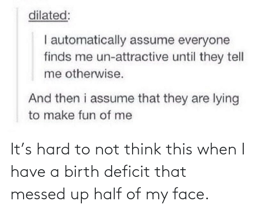 I Have A: It's hard to not think this when I have a birth deficit that messed up half of my face.