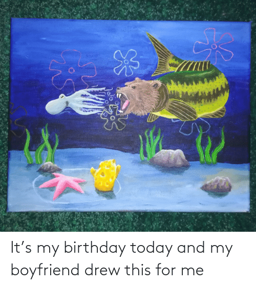 birthday today: It's my birthday today and my boyfriend drew this for me