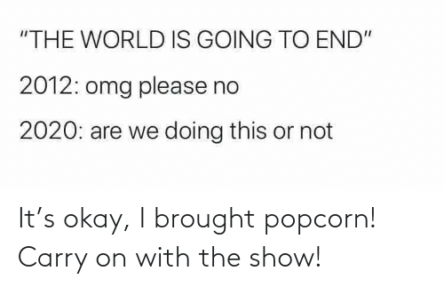 Okay: It's okay, I brought popcorn! Carry on with the show!