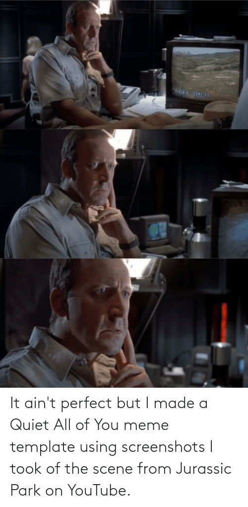 Quiet: It ain't perfect but I made a Quiet All of You meme template using screenshots I took of the scene from Jurassic Park on YouTube.