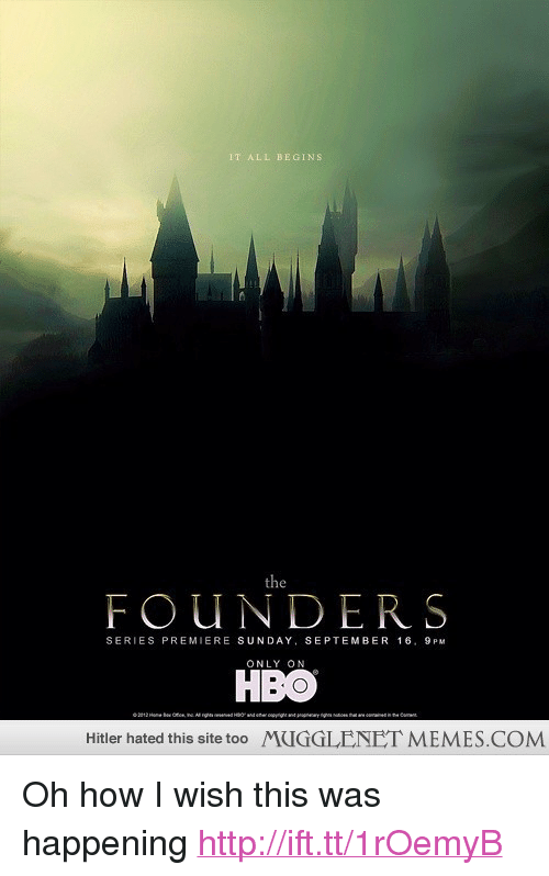 """How I Wish: IT ALL BEGINS  FOUNDERS  SERIES PREMIERE SUNDAY, SEPTEMBER 16, 9PM  ONLY ON  HBO  Hitler hated this site too MUGGLENET MEMES COM <p>Oh how I wish this was happening <a href=""""http://ift.tt/1rOemyB"""">http://ift.tt/1rOemyB</a></p>"""