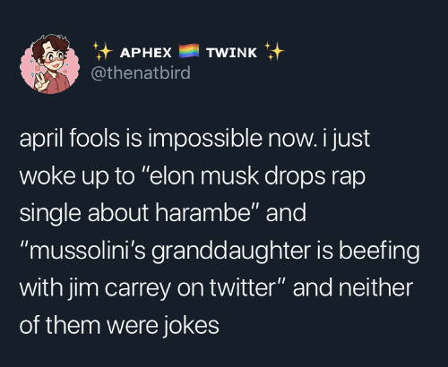"Jim Carrey, Rap, and Twitter: it APHEX TWINK  @thenatbird  april fools is impossible now. i just  woke up to ""elon musk drops rap  single about harambe"" and  ""mussolini's granddaughter is beefing  with jim carrey on twitter"" and neither  of them were jokes"