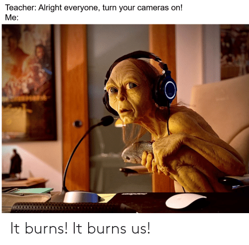 Burns: It burns! It burns us!