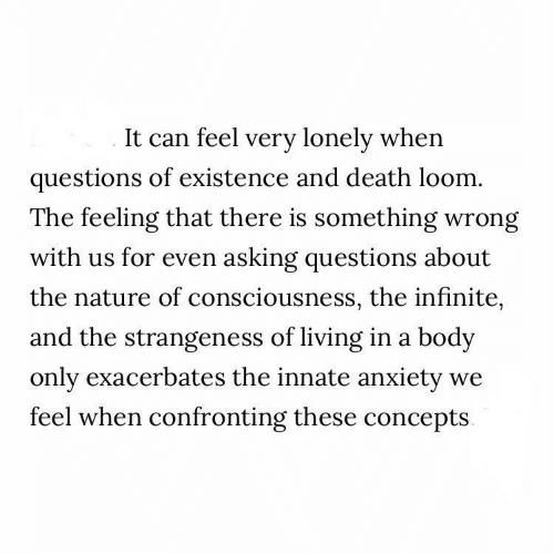 The Feeling: It can feel very lonely when  questions of existence and death loom.  The feeling that there is something wrong  with us for even asking questions about  the nature of consciousness, the infinite,  and the strangeness of living in a body  only exacerbates the innate anxiety  feel when confronting these concepts