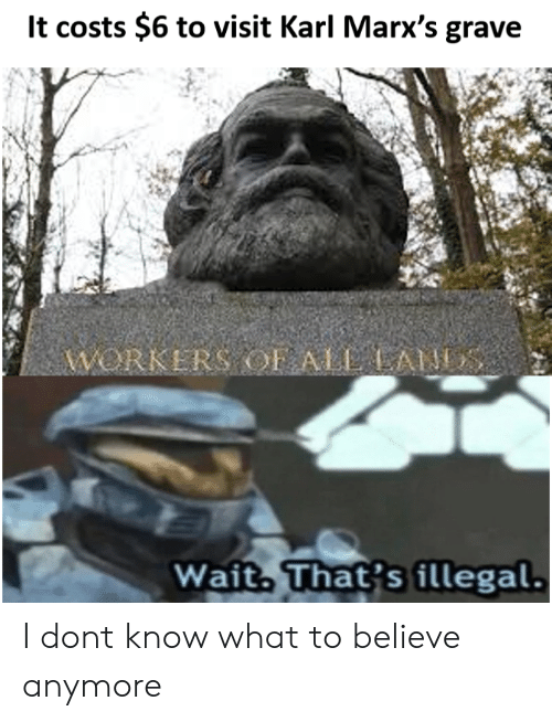 Don, Believe, and What: It costs $6 to visit Karl Marx's grave  Wait That's illegal I dont know what to believe anymore