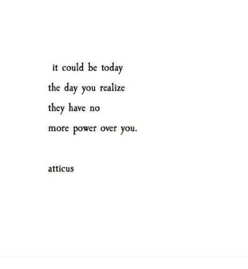 Power, Today, and Day: it could be today  the day you realize  they have no  more power over you  atticus