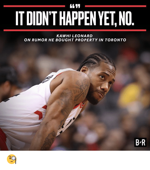 Leonard: IT DIDN'T HAPPEN YET,NO.  KAWHI LEONARD  ON RUMOR HE BOUGHT PROPERTY IN TORONTO  B R 🧐