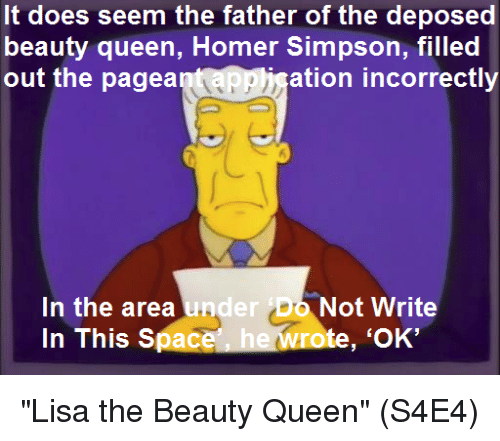 """Homer Simpson: It does seem the father of the deposed  beauty queen, Homer Simpson, filled  out the pagea  ation incorrectly  In the area und  In This Space  er Do Not Write  te, 'OK' """"Lisa the Beauty Queen""""  (S4E4)"""