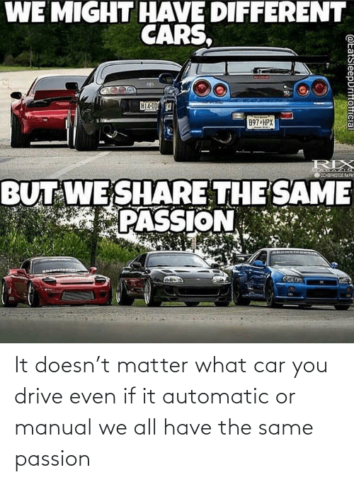 cars: It doesn't matter what car you drive even if it automatic or manual we all have the same passion