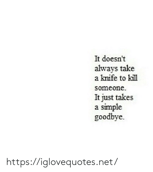 Takes: It doesn't  always take  a knife to kill  someone.  It just takes  a simple  goodbye. https://iglovequotes.net/