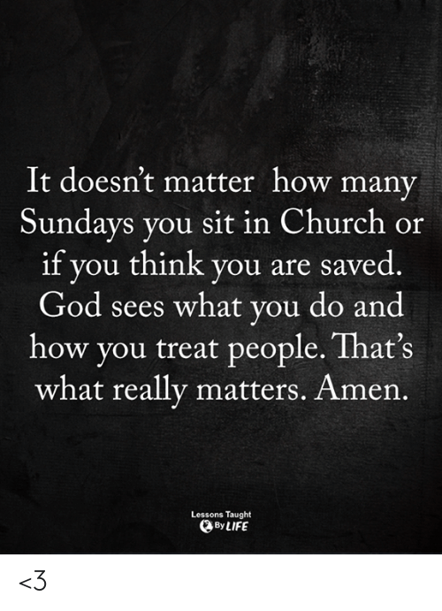 Sundays: It doesn't matter how many  Sundays you sit in Church or  if you think you are saved  God sees what you do and  how you treat people. That's  what really matters. Amen.  Lessons Taught  By LIFE <3