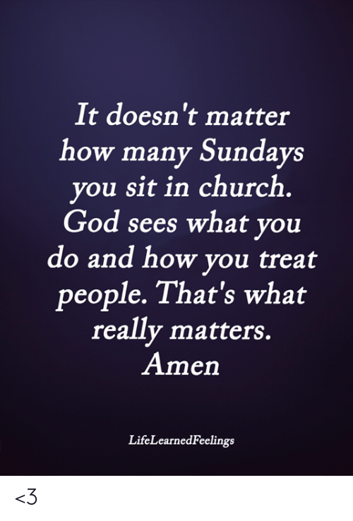 Sundays: It doesn't matter  how many Sundays  you sit in church  God sees what you  do and how you treat  people. That's what  really matters.  Amen  LifeLearnedFeelings <3