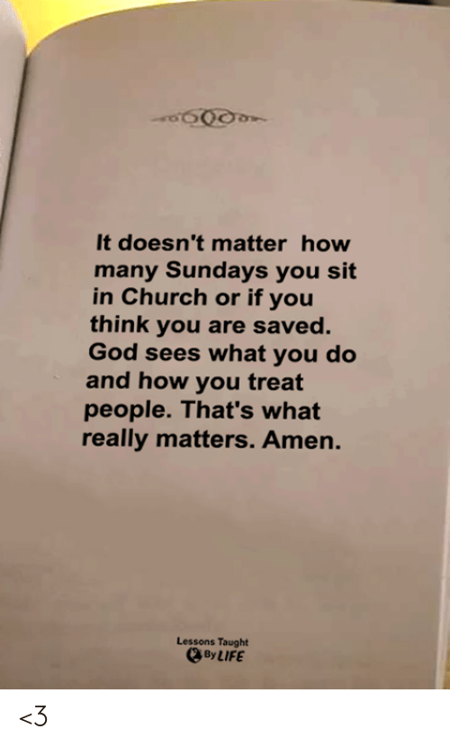 Church, God, and Life: It doesn't matter how  many Sundays you sit  in Church or if you  think you are saved.  God sees what you do  and how you treat  people. That's what  really matters. Amen.  Lessons Taught  By LIFE <3