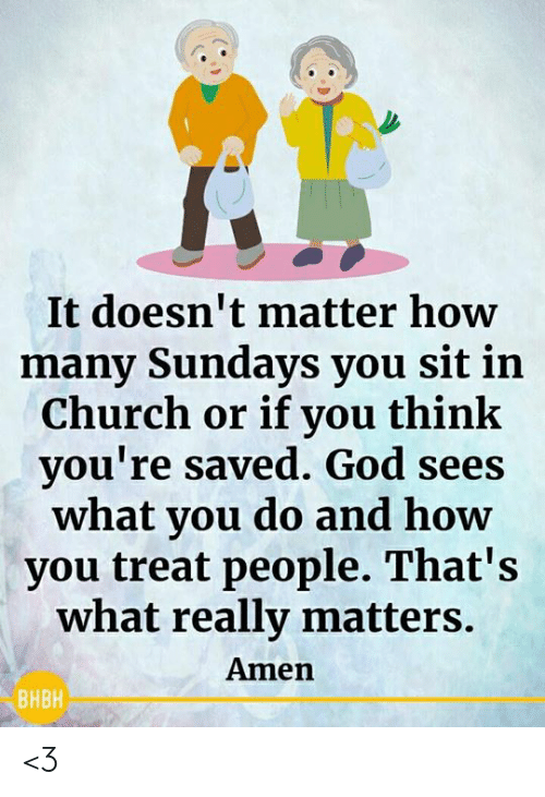 Sundays: It doesn't matter how  many Sundays you sit in  Church or if you think  you're saved. God sees  what you do and how  you treat people. That's  what really matters.  Amen  ВНВН <3