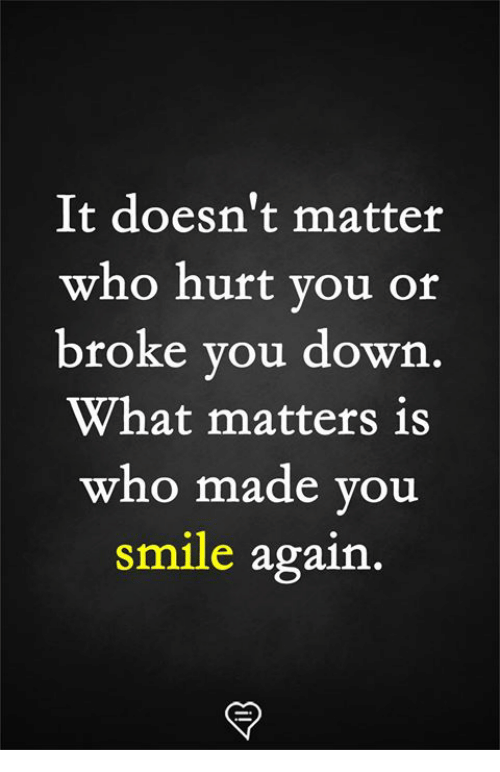 Who Hurt You: It doesn't matter  who hurt you or  broke you down  What matters is  who made vou  smile again.