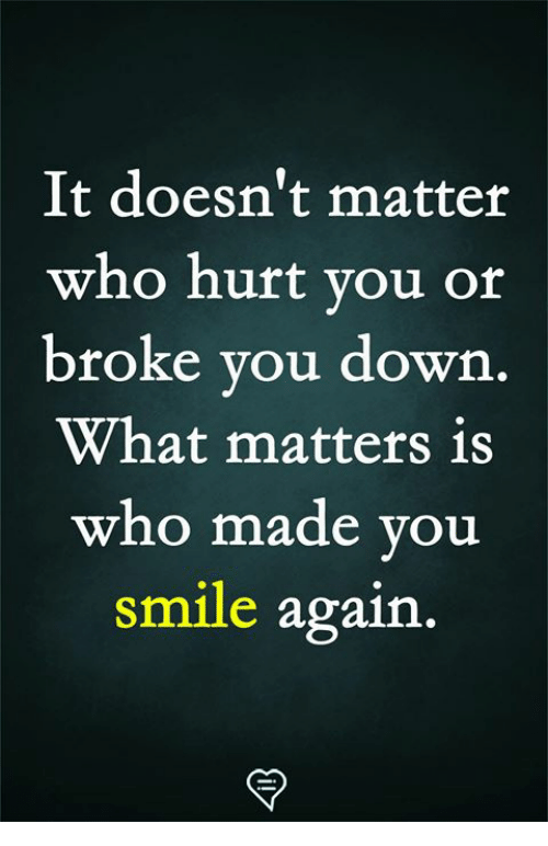 Who Hurt You: It doesn't matter  who hurt you or  broke you down  What matters is  who made you  smile again.