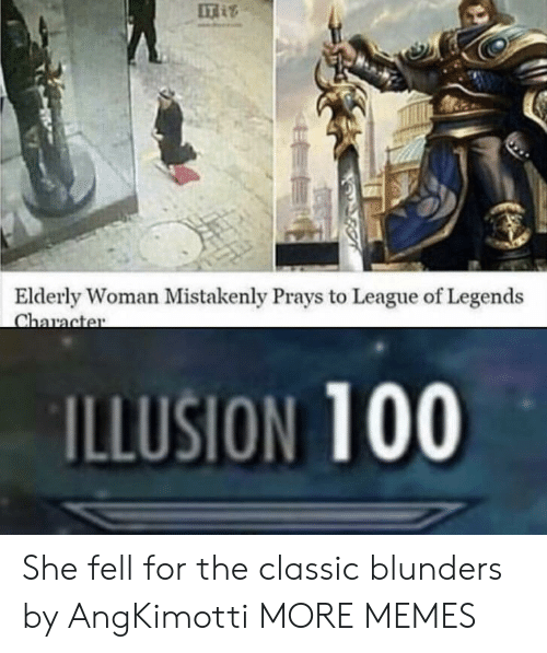 league of legends: IT  Elderly Woman Mistakenly Prays to League of Legends  ILLUSION 100 She fell for the classic blunders by AngKimotti MORE MEMES