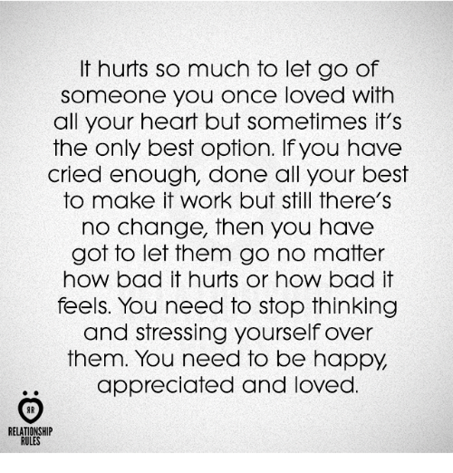 Bad, Work, and Best: It hurts so much to let go of  someone you once loved with  all your heart but sometimes it's  the only best option. If you have  cried enough, done all your best  to make it work but still there's  no change, then you have  got to let them go no matter  how bad it hurts or how bad it  feels. You need to stop thinking  and stressing yourself over  them. You need to be happy  appreciated and loved  AR  RELATIONSHIP  RULES