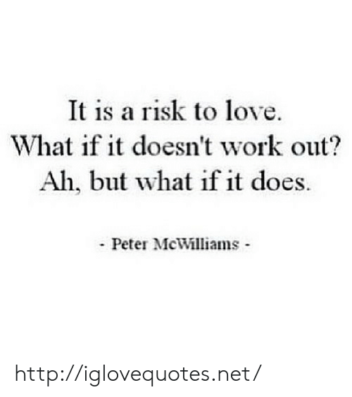 Love, Work, and Http: It is a risk to love.  What if it doesn't work out?  Ah, but what if it does.  - Peter McWilliams - http://iglovequotes.net/
