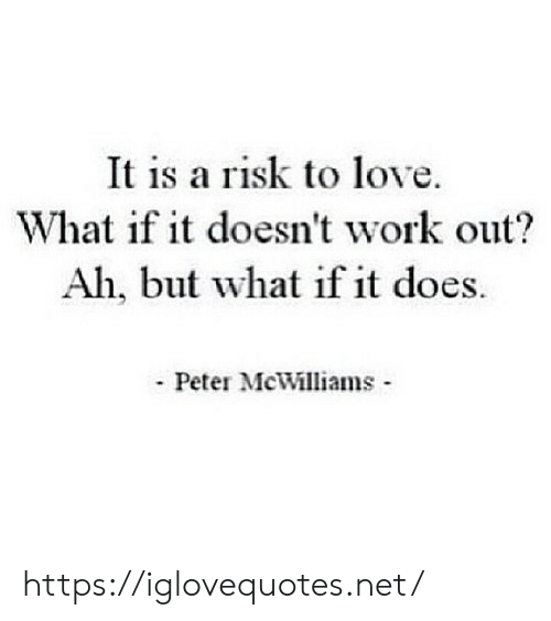 peter: It is a risk to love.  What if it doesn't work out?  Ah, but what if it does.  Peter McWilliams https://iglovequotes.net/
