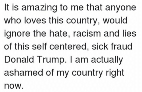 Donald Trump: It is amazing to me that anyone  who loves this country, would  ignore the hate, racism and lies  of this self centered, sick fraud  Donald Trump. I am actually  ashamed of my country right  now