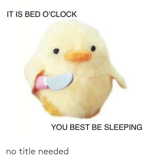 Best, Sleeping, and You: IT IS BED O'CLOCK  YOU BEST BE SLEEPING no title needed