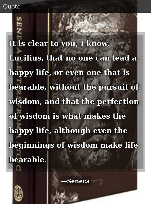Life, Happy, and Wisdom: It is clear to you, I know, Lucilius, that no one can lead a happy life, or even one that is bearable, without the pursuit of wisdom, and that the perfection of wisdom is what makes the happy life, although even the beginnings of wisdom make life bearable.
