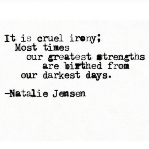 Irony, Jensen, and Greatest: It is cruel irony*  Most tines  our greatest strengths  are birthed from  our darkest days.  -Natalie Jensen