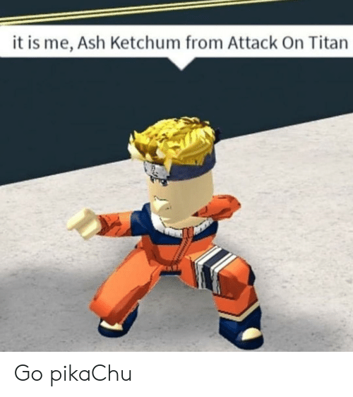 Ash, Pikachu, and Dank Memes: it is me, Ash Ketchum from Attack On Titan Go pikaChu
