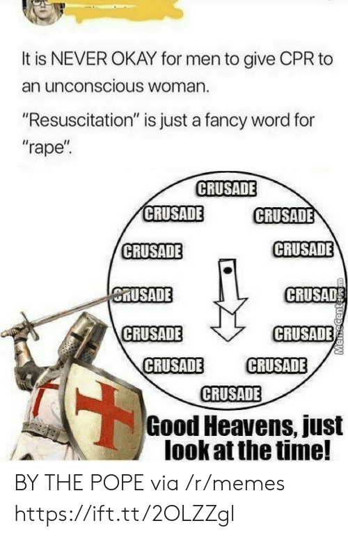 """resuscitation: It is NEVER OKAY for men to give CPR to  an unconscious Woman.  """"Resuscitation"""" is just a fancy word for  """"rape  CRUSADE  CRUSADE  CRUSADE  CRUSADE  CRUSADE  MUSADE  CRUSAD  CRUSADE  CRUSADE  CRUSADE CRUSADE  CRUSADE  Good Heavens, just  look at the time! BY THE POPE via /r/memes https://ift.tt/2OLZZgl"""