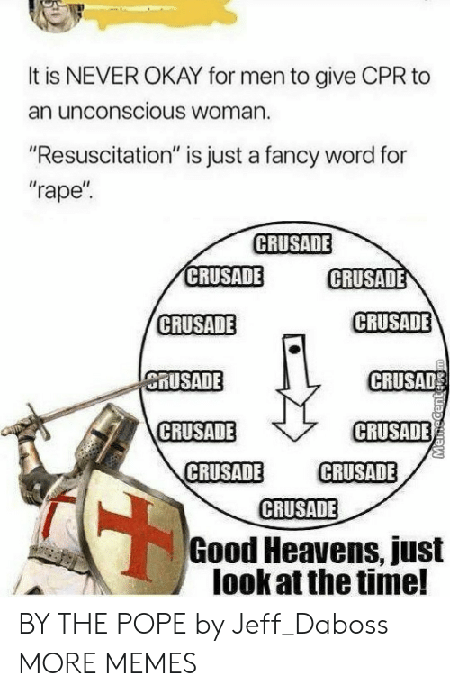 """resuscitation: It is NEVER OKAY for men to give CPR to  an unconscious Woman.  """"Resuscitation"""" is just a fancy word for  """"rape  CRUSADE  CRUSADE  CRUSADE  CRUSADE  CRUSADE  MUSADE  CRUSAD  CRUSADE  CRUSADE  CRUSADE CRUSADE  CRUSADE  Good Heavens, just  look at the time! BY THE POPE by Jeff_Daboss MORE MEMES"""