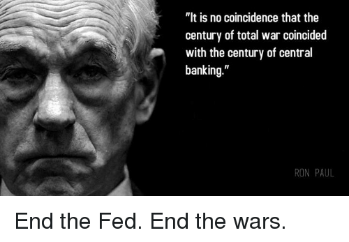 "Ron Paul: ""It is no coincidence that the  century of total war coincided  with the century of central  banking  RON PAUL End the Fed. End the wars."