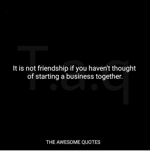 awesome quotes: It is not friendship if you haven't thought  of starting a business together.  THE AWESOME QUOTES