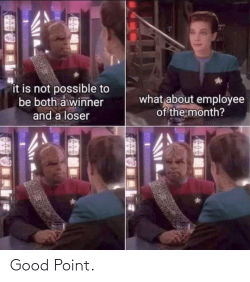 winner: it is not possible to  be both a winner  what about employee  of the month?  and a loser Good Point.