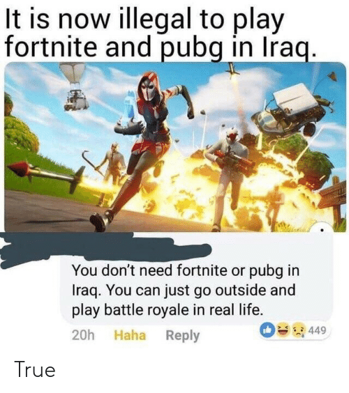 Iraq: It is now illegal to play  fortnite and pubg in Iraq.  You don't need fortnite or pubg in  Iraq. You can just go outside and  play battle royale in real life.  449  20h Haha Reply True