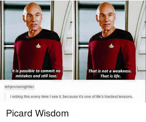 picard: It is possible to commit no  That is not a weakness.  mistakes and still lose.  That is life.  tehjennismightier:  l reblog this every time see it, because it's one of life's hardest lessons. Picard Wisdom