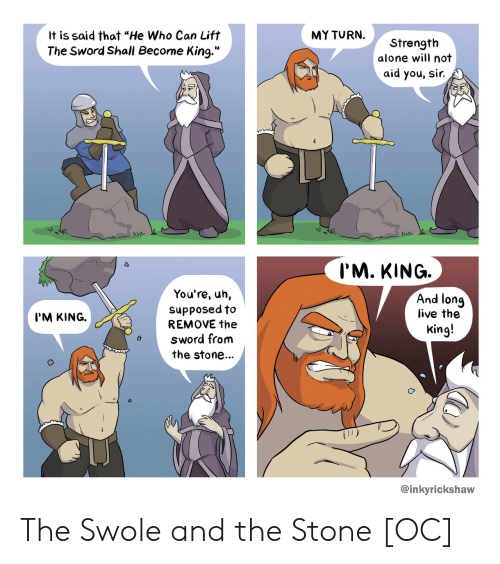 """the sword: It is said that """"He Who Can Lift  The Sword Shall Become King.""""  MY TURN.  Strength  alone will not  aid you, sir.  Na.  I'M. KING.  You're, uh,  supposed to/  And lonq  live the  King!  I'M KING.  REMOVE the  sword from  the stone...  @inkyrickshaw The Swole and the Stone [OC]"""
