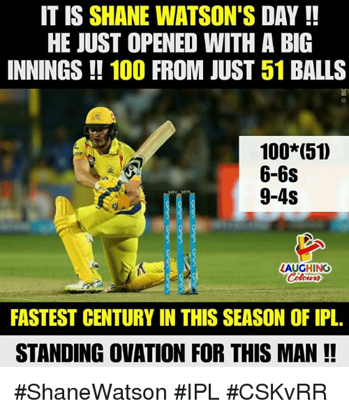 Anaconda, Shane, and Indianpeoplefacebook: IT IS SHANE WATSON'S DAY!!  HE JUST OPENED WITH A BIG  INNINGS!! 100 FROM JUST 51 BALLS  100 (51)  6-6s  9-4s  LAUGHING  Colowrs  FASTEST CENTURY IN THIS SEASON OF IPL.  STANDING OVATION FOR THIS MAN !! #ShaneWatson #IPL #CSKvRR