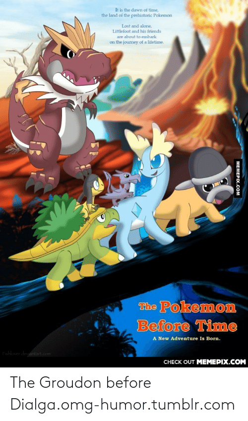 dialga: It is the dawn of time,  the land of the prehistoric Pokemon  Lost and alone,  Littlefoot and his friends  are about to embark  on the journey of a lifetime.  The Pokemon  Before Time  A New Adventure Is Born.  Fishlover deviantart.com  CНЕCK OUT MЕМЕРIХ.COM  MEMEPIX.COM The Groudon before Dialga.omg-humor.tumblr.com