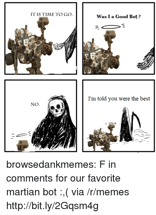 Memes, Tumblr, and Best: IT IS TIME TO GO.  Was I a Good Bot?  I'm told you were the best  NO browsedankmemes:  F in comments for our favorite martian bot :,( via /r/memes http://bit.ly/2Gqsm4g