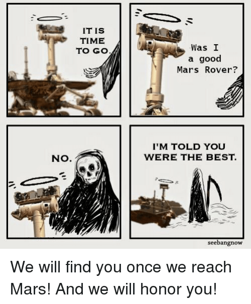 mars rover: IT IS  TIME  TO GO  Was I  a good  Mars Rover?  IM TOLD YOU  WERE THE BEST.  NO.  seebangnow We will find you once we reach Mars! And we will honor you!