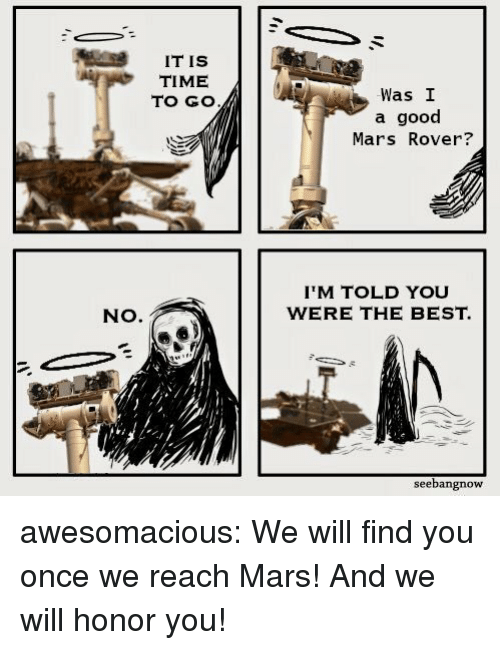 mars rover: IT IS  TIME  TO GO  Was I  a good  Mars Rover?  IM TOLD YOU  WERE THE BEST.  NO.  seebangnow awesomacious:  We will find you once we reach Mars! And we will honor you!