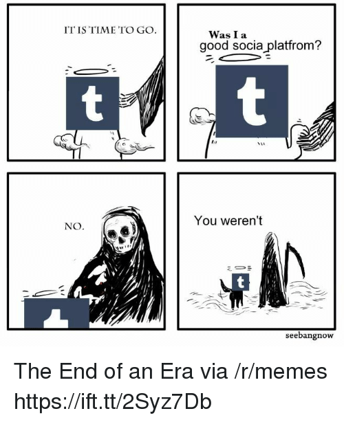Memes, Good, and Time: IT IS TIME TO GO  WasI a  good socia platfrom?  NO  You weren't  Mir  seebangnow The End of an Era via /r/memes https://ift.tt/2Syz7Db
