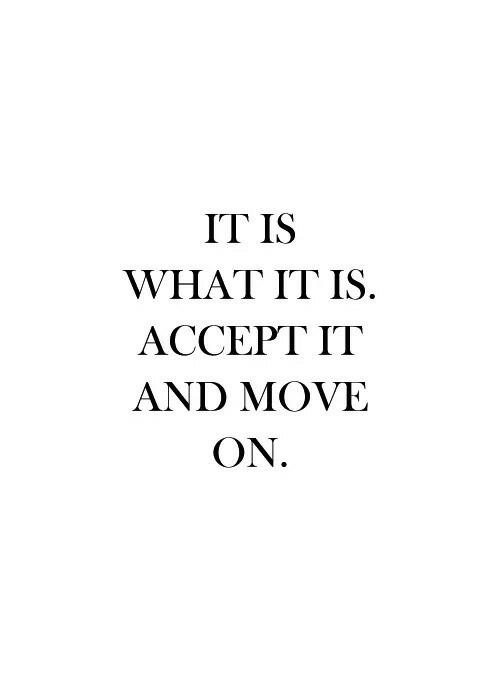 Accept, Move, and What: IT IS  WHAT IT IS.  ACCEPT IT  AND MOVE  ON