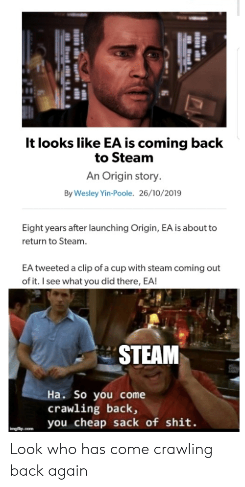 cheap: It looks like EA is coming back  to Steam  An Origin story.  By Wesley Yin-Poole. 26/10/2019  Eight years after launching Origin, EA is about to  return to Steam.  EA tweeted a clip of a cup with steam coming out  of it. I see what you did there, EA!  STEAM  Ha. So you come  crawling back,  you cheap sack of shit.  imgflip.com Look who has come crawling back again