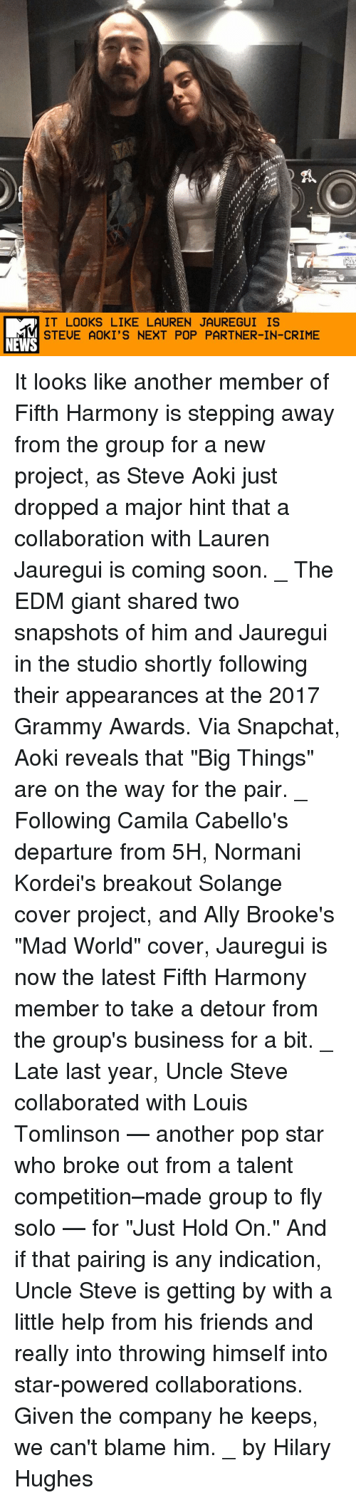 """breakout: IT LOOKS LIKE LAUREN JAUREGUI IS  STEUE AOKI'S NEXT POP PARTNER-IN-CRIME  NEWS It looks like another member of Fifth Harmony is stepping away from the group for a new project, as Steve Aoki just dropped a major hint that a collaboration with Lauren Jauregui is coming soon. _ The EDM giant shared two snapshots of him and Jauregui in the studio shortly following their appearances at the 2017 Grammy Awards. Via Snapchat, Aoki reveals that """"Big Things"""" are on the way for the pair. _ Following Camila Cabello's departure from 5H, Normani Kordei's breakout Solange cover project, and Ally Brooke's """"Mad World"""" cover, Jauregui is now the latest Fifth Harmony member to take a detour from the group's business for a bit. _ Late last year, Uncle Steve collaborated with Louis Tomlinson — another pop star who broke out from a talent competition–made group to fly solo — for """"Just Hold On."""" And if that pairing is any indication, Uncle Steve is getting by with a little help from his friends and really into throwing himself into star-powered collaborations. Given the company he keeps, we can't blame him. _ by Hilary Hughes"""