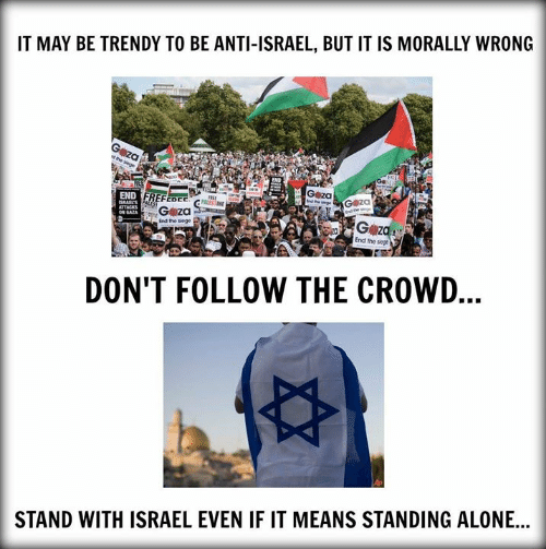 Trendy: IT MAY BE TRENDY TO BE ANTI-ISRAEL, BUT IT IS MORALLY WRONG  G za  G z  End the siege  End the siege  DON'T FOLLOW THE CROWD  STAND WITH ISRAEL EVEN IF IT MEANS STANDING ALONE...
