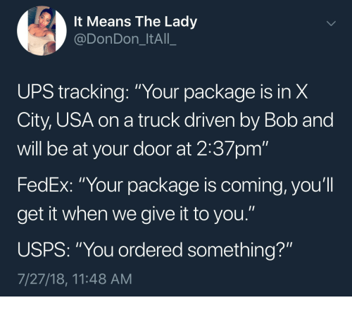 "Ups, Fedex, and Usa: It Means The Ladyy  @DonDon_ItAll_  UPS tracking: ""Your package is in X  City, USA on a truck driven by Bob and  will be at your door at 2:37pm""  FedEx: ""Your package is coming, you'll  get it when we give it to you.""  USPS: ""You ordered something?""  7/27/18, 11:48 AM"