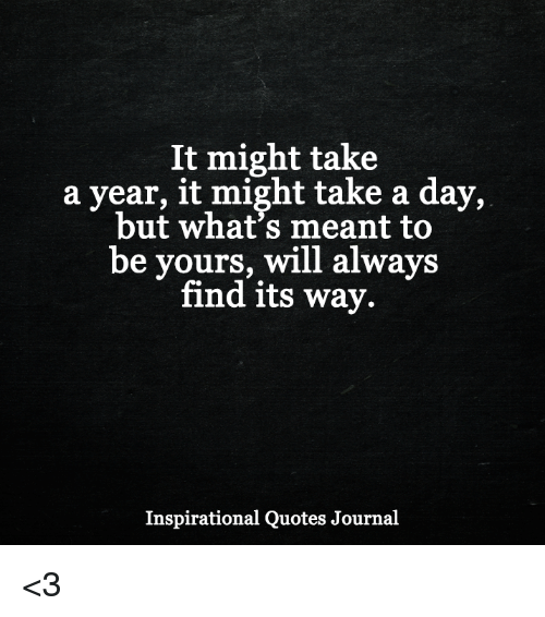 It Might Take A Year It Might Take A Day But Whats Meant To Be
